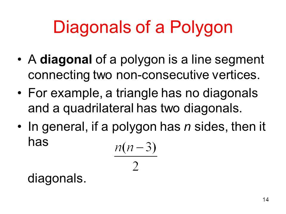 14 Diagonals of a Polygon A diagonal of a polygon is a line segment connecting two non-consecutive vertices. For example, a triangle has no diagonals