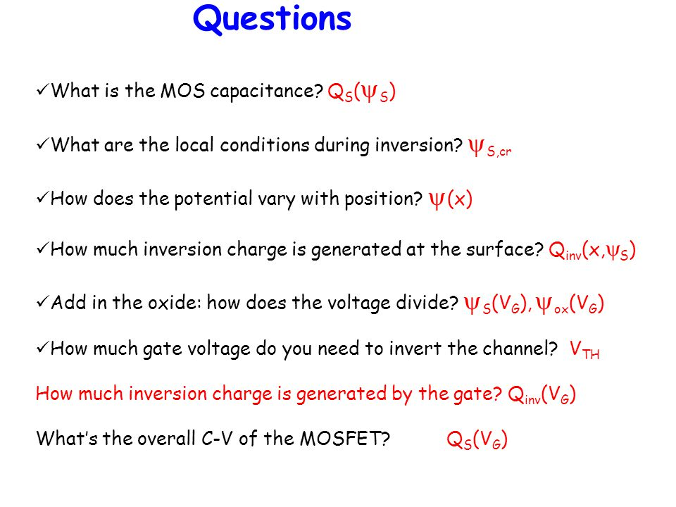 Questions What is the MOS capacitance? Q S (  S ) What are the local conditions during inversion?  S,cr How does the potential vary with position? 
