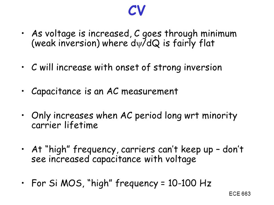 ECE 663 CV As voltage is increased, C goes through minimum (weak inversion) where d  /dQ is fairly flat C will increase with onset of strong inversio