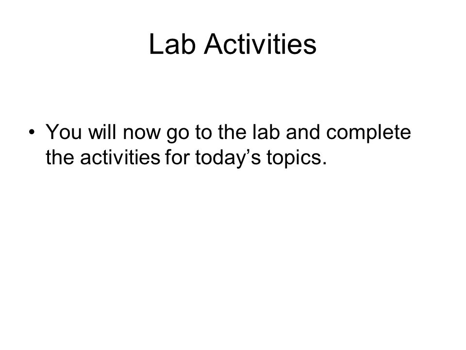Lab Activities You will now go to the lab and complete the activities for today's topics.