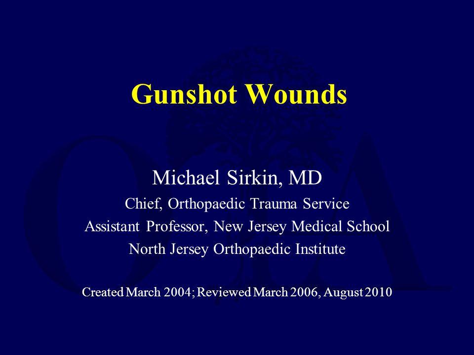 Gunshot Wounds Michael Sirkin, MD Chief, Orthopaedic Trauma Service Assistant Professor, New Jersey Medical School North Jersey Orthopaedic Institute