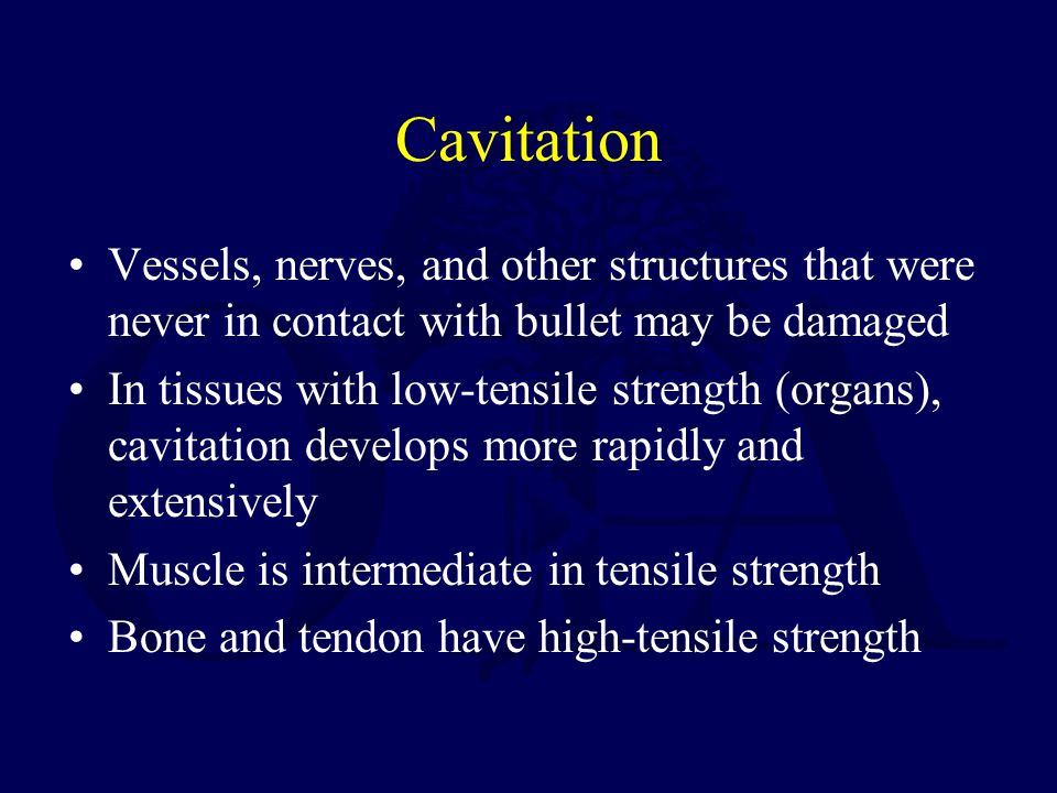 Cavitation Vessels, nerves, and other structures that were never in contact with bullet may be damaged In tissues with low-tensile strength (organs),