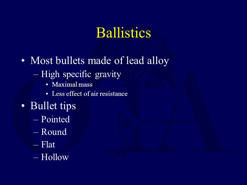 Low velocity bullets –Made of low melting point lead alloys –If fired from high velocity they melt, 2° to friction Deform Change missile ballistics High velocity bullets –Coated or jacketed with a harder metal –High temperature coating –Less deformity when fired Ballistics