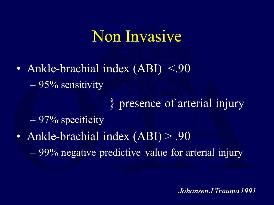 Non Invasive Ankle-brachial index (ABI) <.90 –95% sensitivity } presence of arterial injury –97% specificity Ankle-brachial index (ABI) >.90 –99% nega