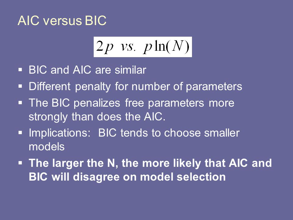 AIC versus BIC  BIC and AIC are similar  Different penalty for number of parameters  The BIC penalizes free parameters more strongly than does the AIC.