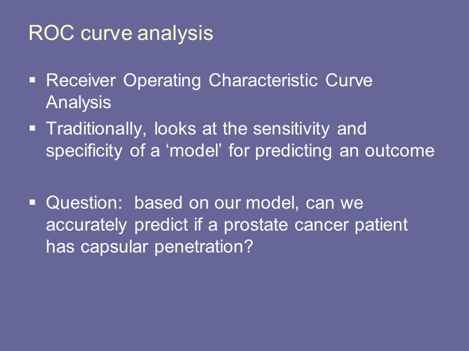 ROC curve analysis  Receiver Operating Characteristic Curve Analysis  Traditionally, looks at the sensitivity and specificity of a 'model' for predicting an outcome  Question: based on our model, can we accurately predict if a prostate cancer patient has capsular penetration