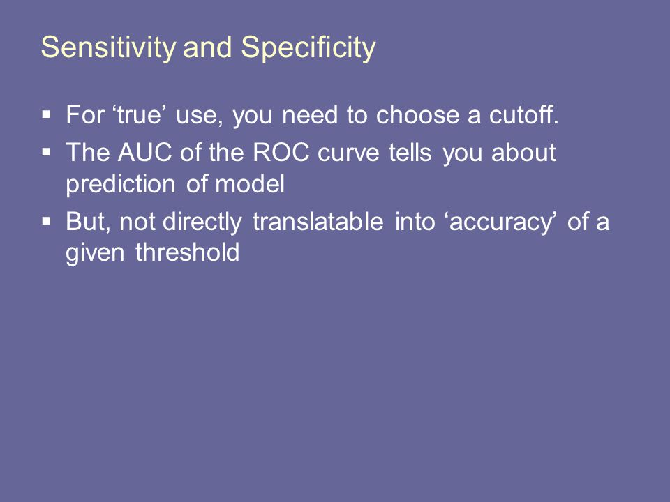 Sensitivity and Specificity  For 'true' use, you need to choose a cutoff.