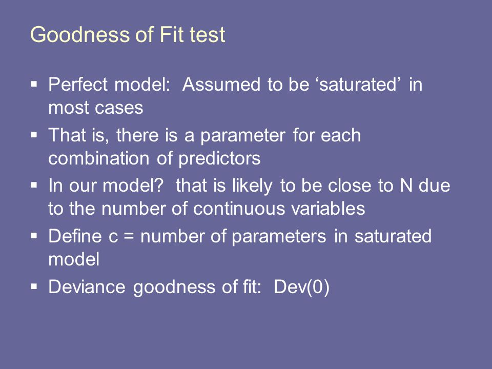 Goodness of Fit test  Deviance goodness of fit: Dev(0)  If Dev(Ho) < χ 2 (c-p),1- α, conclude H0  If Dev(Ho) > χ 2 (c-p),1- α conclude H1  Why arent we subtracting deviances?