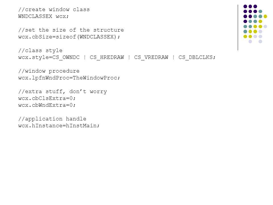 //create window class WNDCLASSEX wcx; //set the size of the structure wcx.cbSize=sizeof(WNDCLASSEX); //class style wcx.style=CS_OWNDC | CS_HREDRAW | CS_VREDRAW | CS_DBLCLKS; //window procedure wcx.lpfnWndProc=TheWindowProc; //extra stuff, don't worry wcx.cbClsExtra=0; wcx.cbWndExtra=0; //application handle wcx.hInstance=hInstMain;