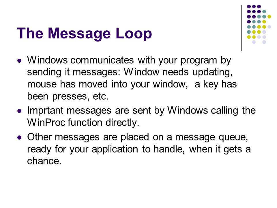 The Message Loop Windows communicates with your program by sending it messages: Window needs updating, mouse has moved into your window, a key has bee