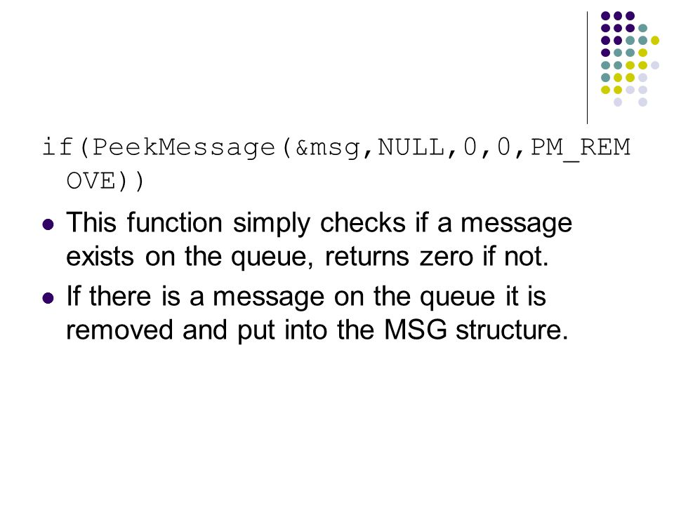 if(PeekMessage(&msg,NULL,0,0,PM_REM OVE)) This function simply checks if a message exists on the queue, returns zero if not.