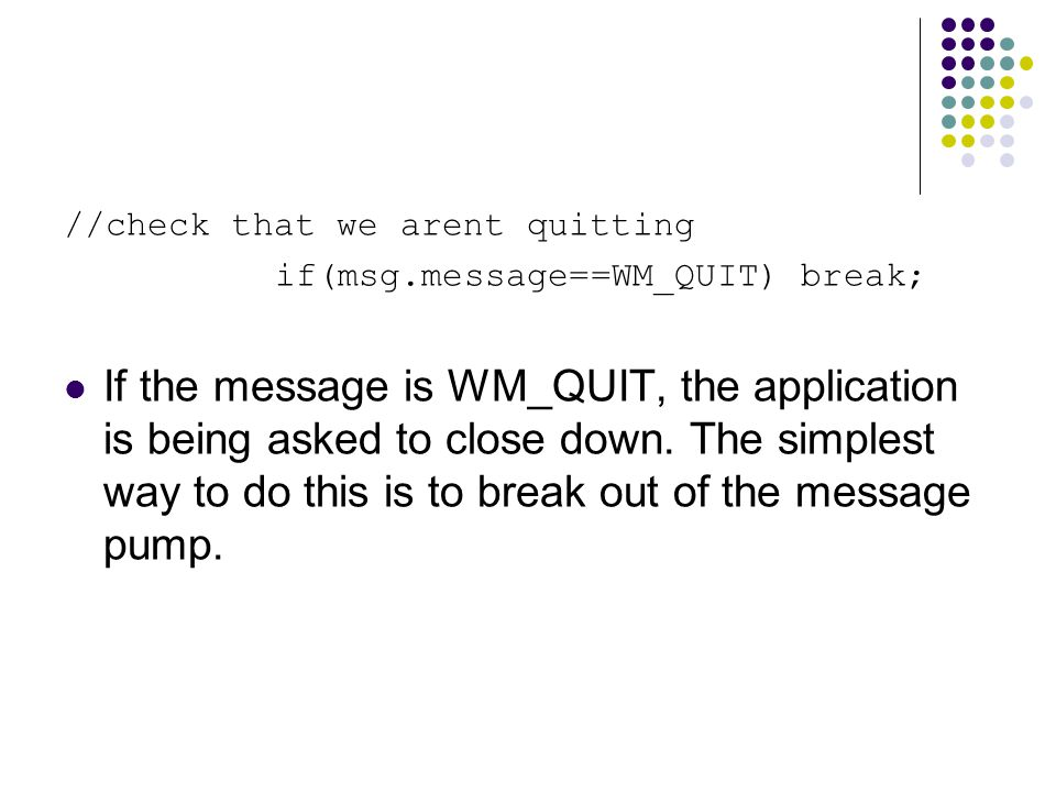 //check that we arent quitting if(msg.message==WM_QUIT) break; If the message is WM_QUIT, the application is being asked to close down.