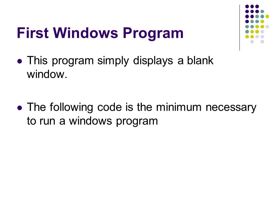 First Windows Program This program simply displays a blank window. The following code is the minimum necessary to run a windows program