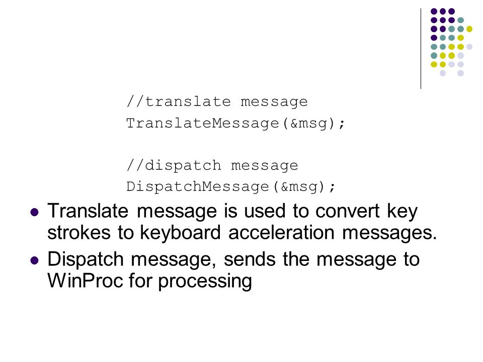 //translate message TranslateMessage(&msg); //dispatch message DispatchMessage(&msg); Translate message is used to convert key strokes to keyboard acceleration messages.