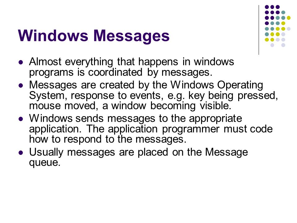 Windows Messages Almost everything that happens in windows programs is coordinated by messages.