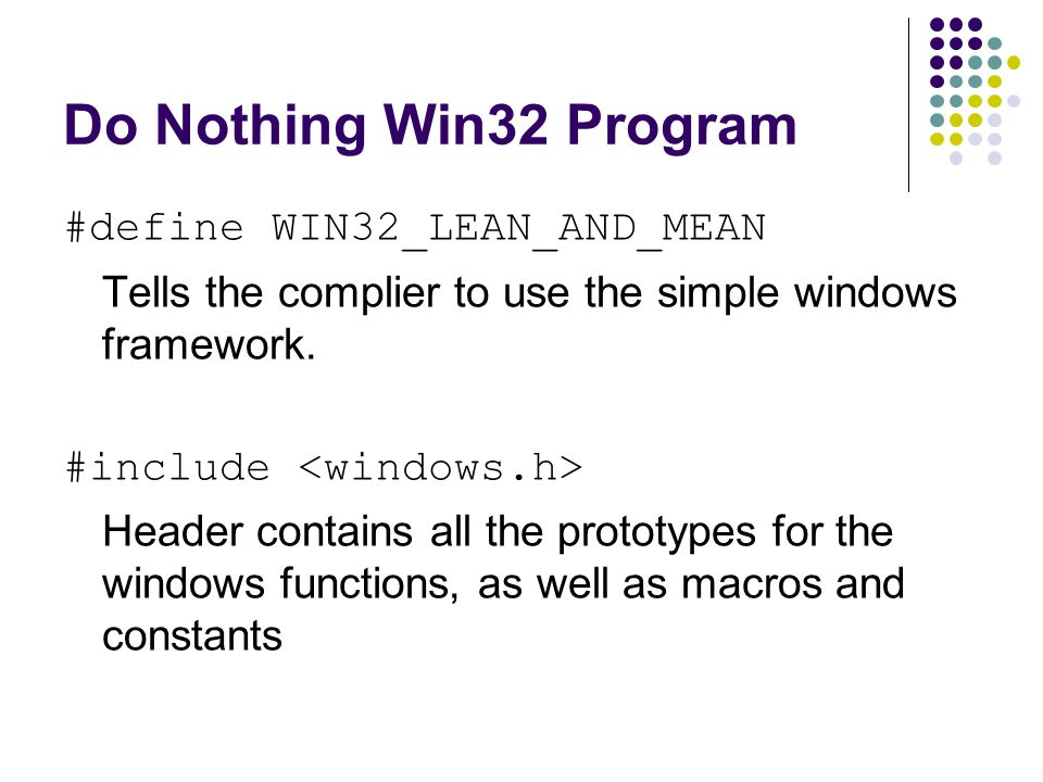 Do Nothing Win32 Program #define WIN32_LEAN_AND_MEAN Tells the complier to use the simple windows framework. #include Header contains all the prototyp