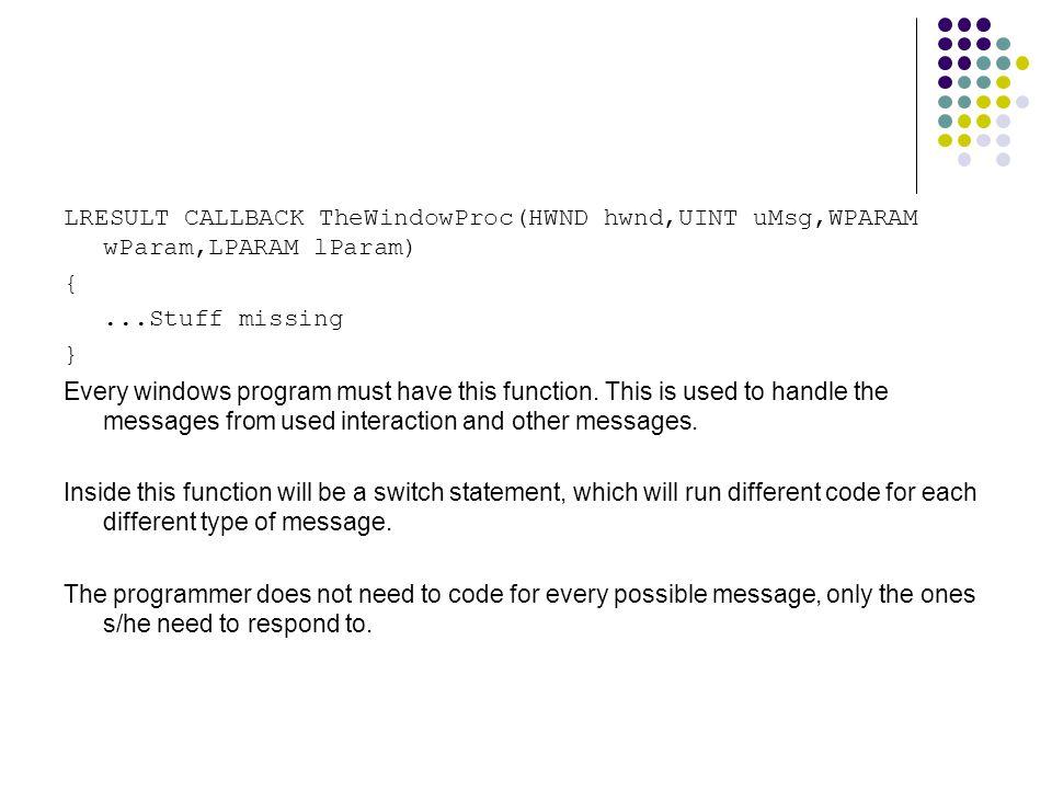 LRESULT CALLBACK TheWindowProc(HWND hwnd,UINT uMsg,WPARAM wParam,LPARAM lParam) {...Stuff missing } Every windows program must have this function.