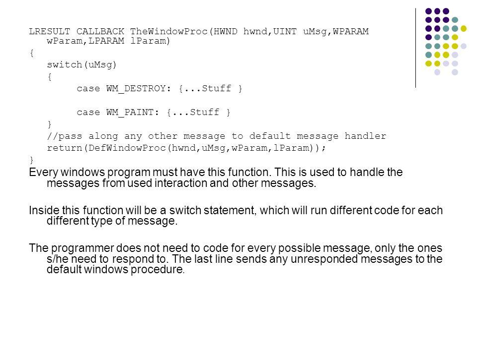 LRESULT CALLBACK TheWindowProc(HWND hwnd,UINT uMsg,WPARAM wParam,LPARAM lParam) { switch(uMsg) { case WM_DESTROY: {...Stuff } case WM_PAINT: {...Stuff } } //pass along any other message to default message handler return(DefWindowProc(hwnd,uMsg,wParam,lParam)); } Every windows program must have this function.