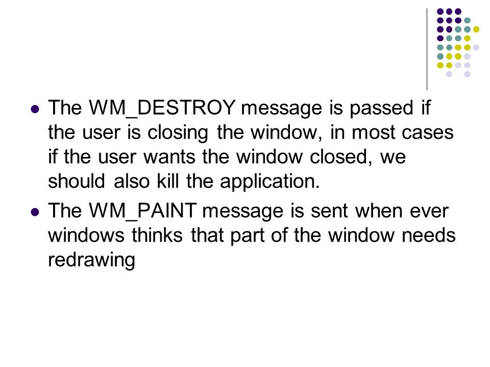 The WM_DESTROY message is passed if the user is closing the window, in most cases if the user wants the window closed, we should also kill the application.