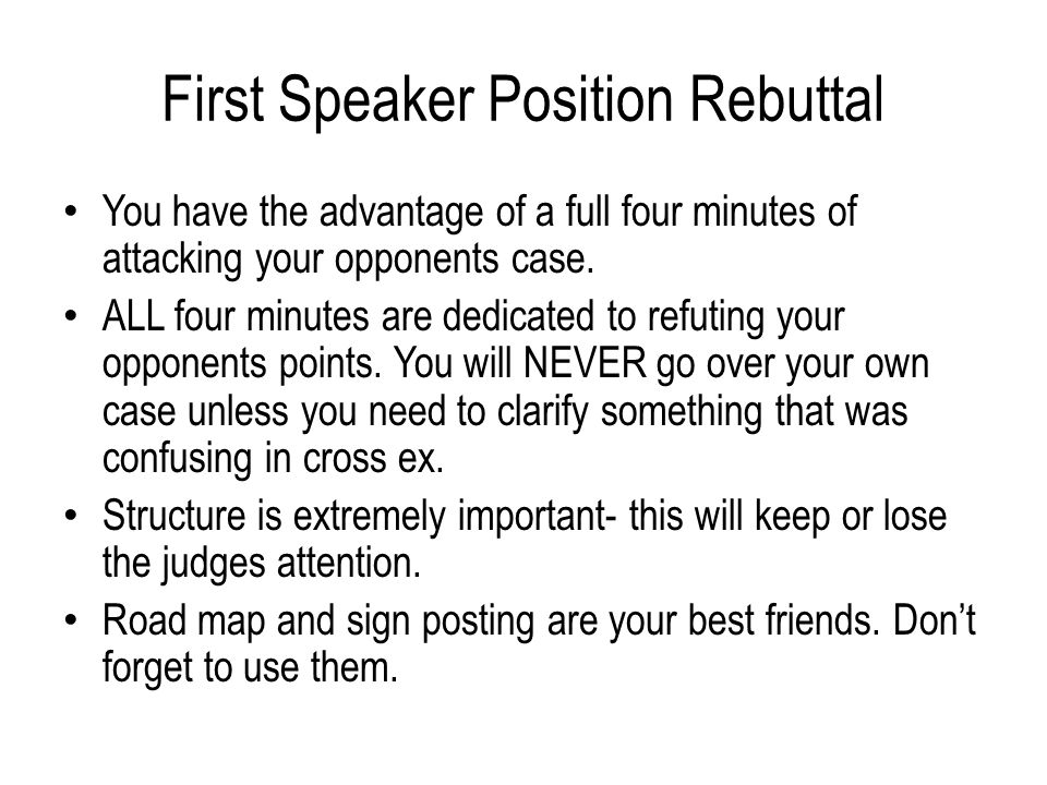 First Speaker Position Rebuttal You have the advantage of a full four minutes of attacking your opponents case.