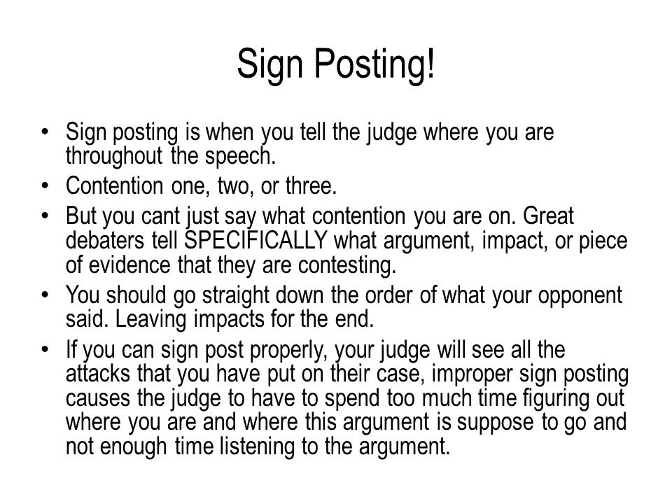 Sign Posting. Sign posting is when you tell the judge where you are throughout the speech.