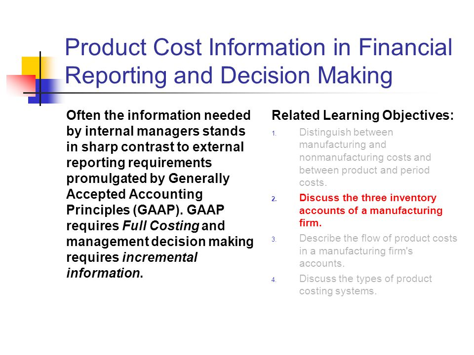 Product Cost Information in Financial Reporting and Decision Making Often the information needed by internal managers stands in sharp contrast to exte