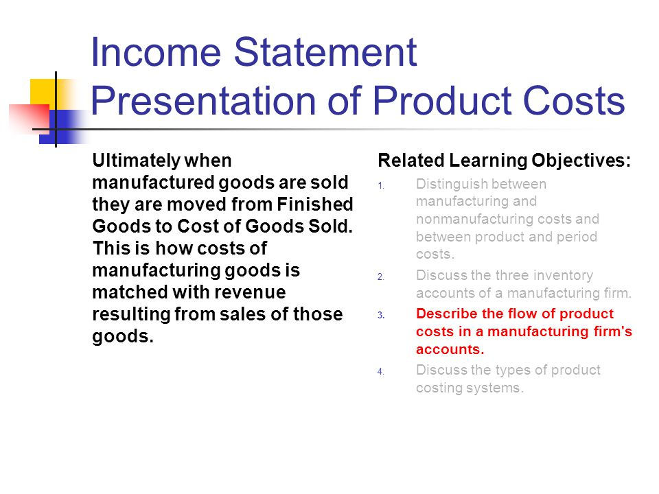 Income Statement Presentation of Product Costs Ultimately when manufactured goods are sold they are moved from Finished Goods to Cost of Goods Sold. T