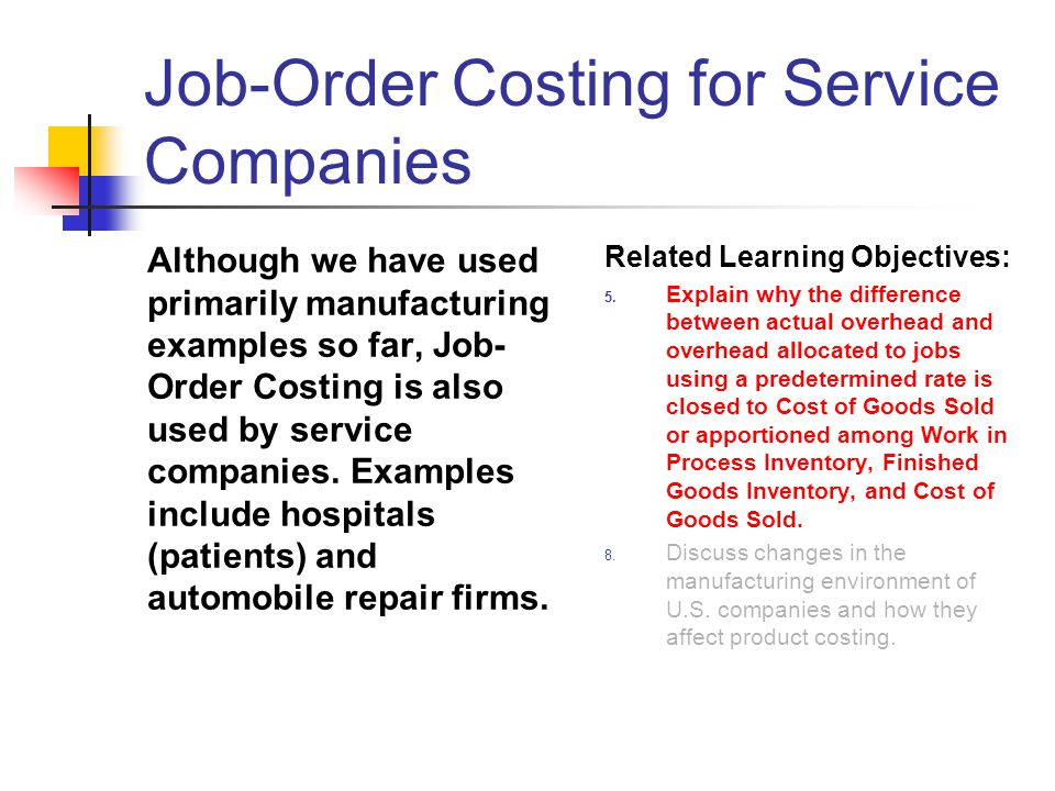 Job-Order Costing for Service Companies Although we have used primarily manufacturing examples so far, Job- Order Costing is also used by service comp