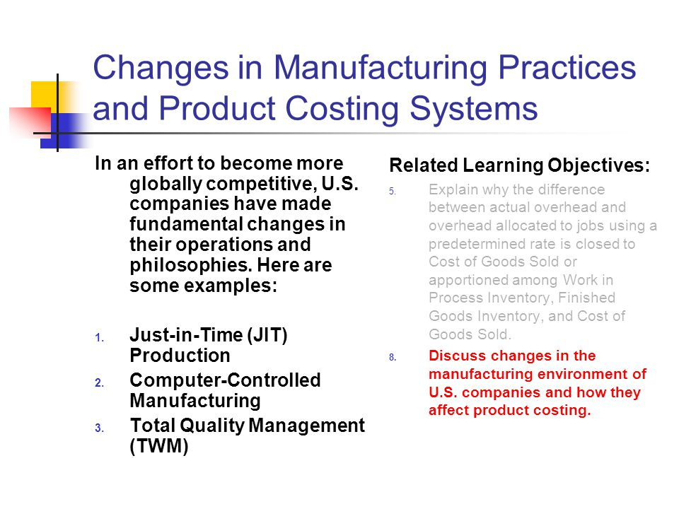Changes in Manufacturing Practices and Product Costing Systems In an effort to become more globally competitive, U.S. companies have made fundamental