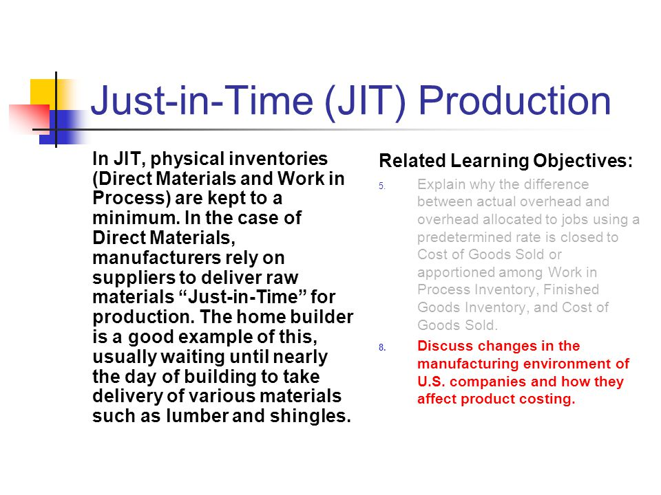Just-in-Time (JIT) Production In JIT, physical inventories (Direct Materials and Work in Process) are kept to a minimum. In the case of Direct Materia