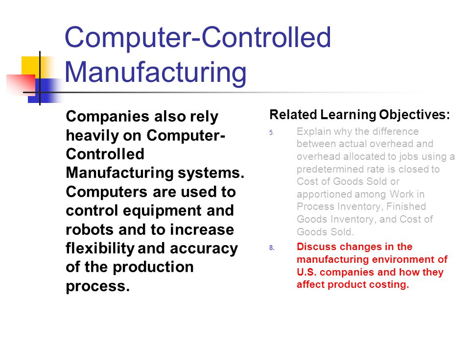 Computer-Controlled Manufacturing Companies also rely heavily on Computer- Controlled Manufacturing systems. Computers are used to control equipment a