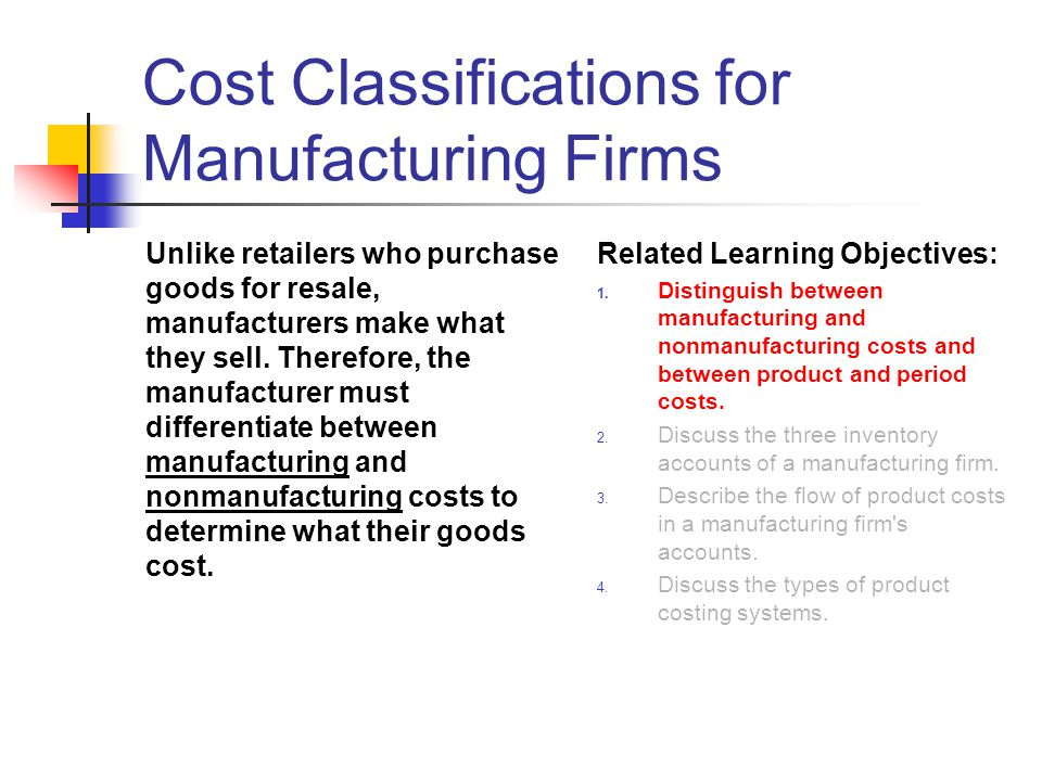 Cost Classifications for Manufacturing Firms Unlike retailers who purchase goods for resale, manufacturers make what they sell. Therefore, the manufac