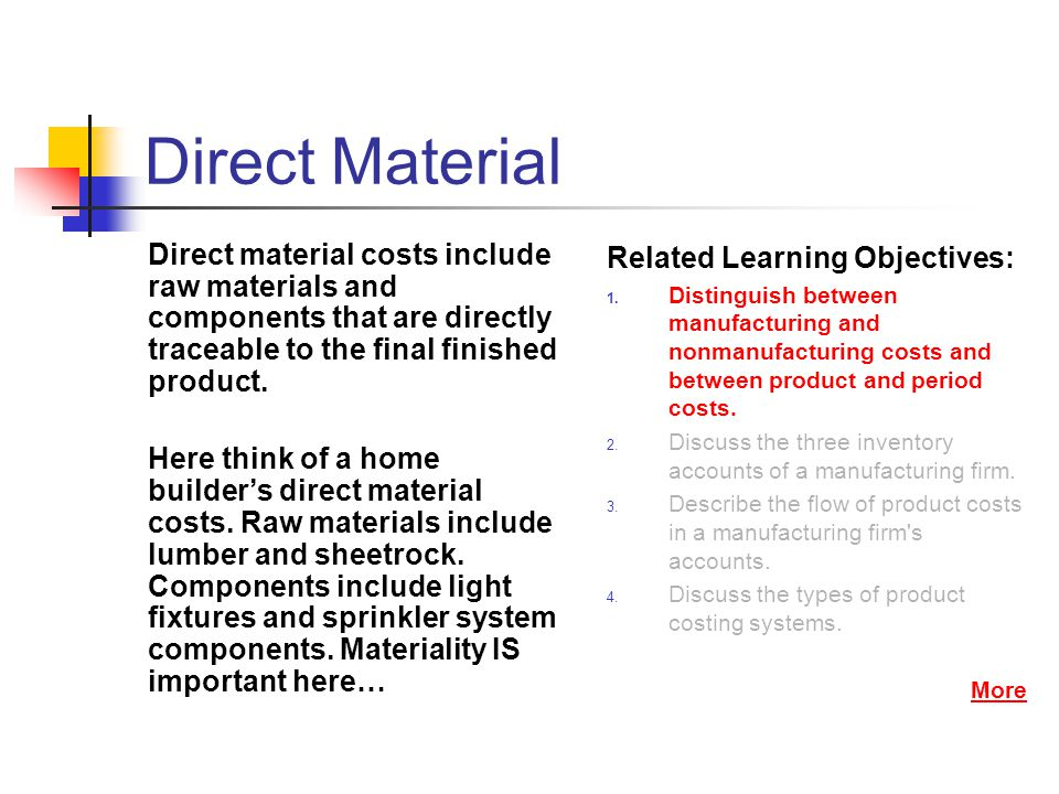 Direct Material Direct material costs include raw materials and components that are directly traceable to the final finished product. Here think of a