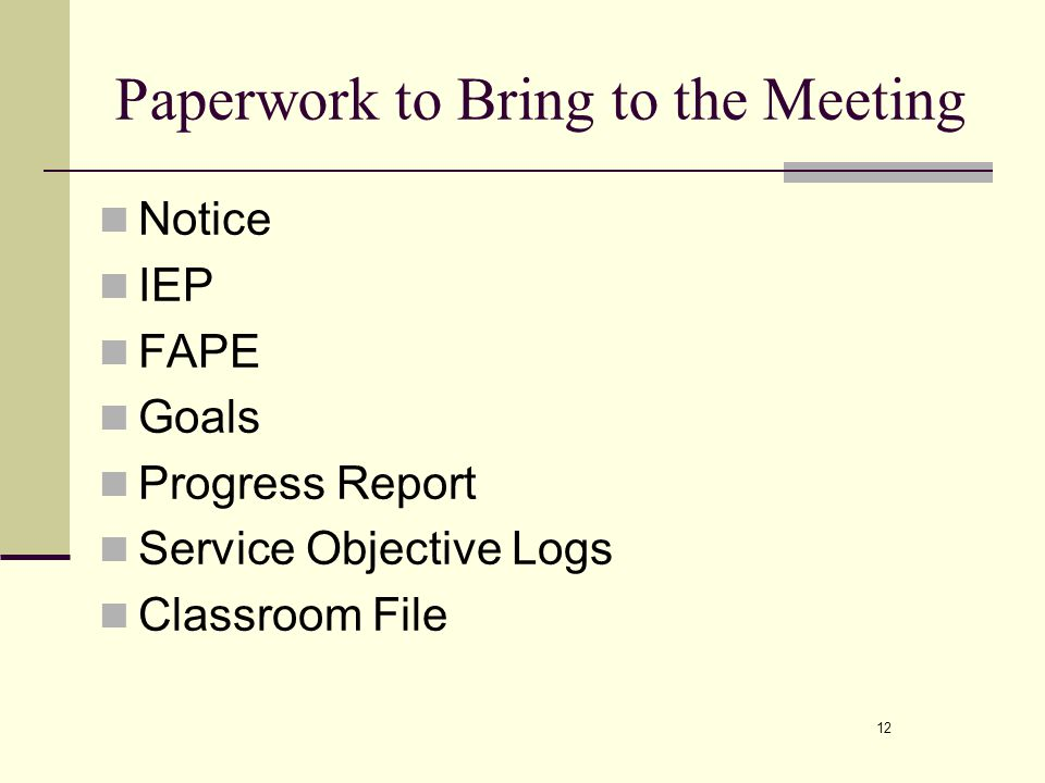 12 Paperwork to Bring to the Meeting Notice IEP FAPE Goals Progress Report Service Objective Logs Classroom File