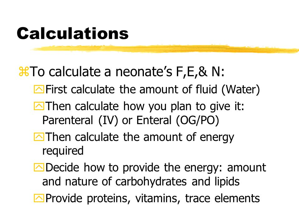 Calculations zTo calculate a neonate's F,E,& N: yFirst calculate the amount of fluid (Water) yThen calculate how you plan to give it: Parenteral (IV) or Enteral (OG/PO) yThen calculate the amount of energy required yDecide how to provide the energy: amount and nature of carbohydrates and lipids yProvide proteins, vitamins, trace elements