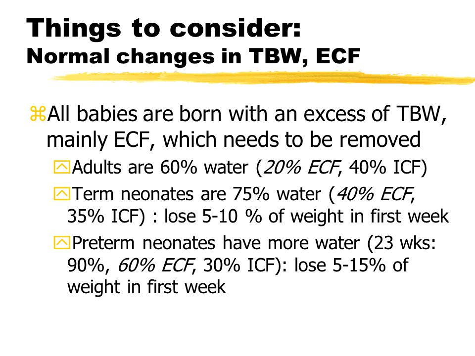 Things to consider: Normal changes in TBW, ECF zAll babies are born with an excess of TBW, mainly ECF, which needs to be removed yAdults are 60% water (20% ECF, 40% ICF) yTerm neonates are 75% water (40% ECF, 35% ICF) : lose 5-10 % of weight in first week yPreterm neonates have more water (23 wks: 90%, 60% ECF, 30% ICF): lose 5-15% of weight in first week