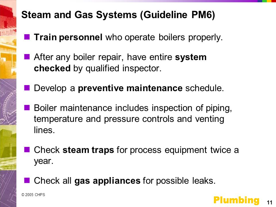 11 Plumbing © 2005 CHPS Steam and Gas Systems (Guideline PM6) Train personnel who operate boilers properly.
