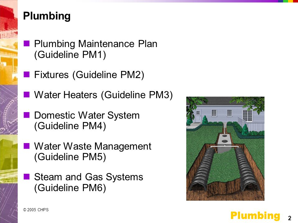 2 Plumbing © 2005 CHPS Plumbing Plumbing Maintenance Plan (Guideline PM1) Fixtures (Guideline PM2) Water Heaters (Guideline PM3) Domestic Water System (Guideline PM4) Water Waste Management (Guideline PM5) Steam and Gas Systems (Guideline PM6) Plumbing