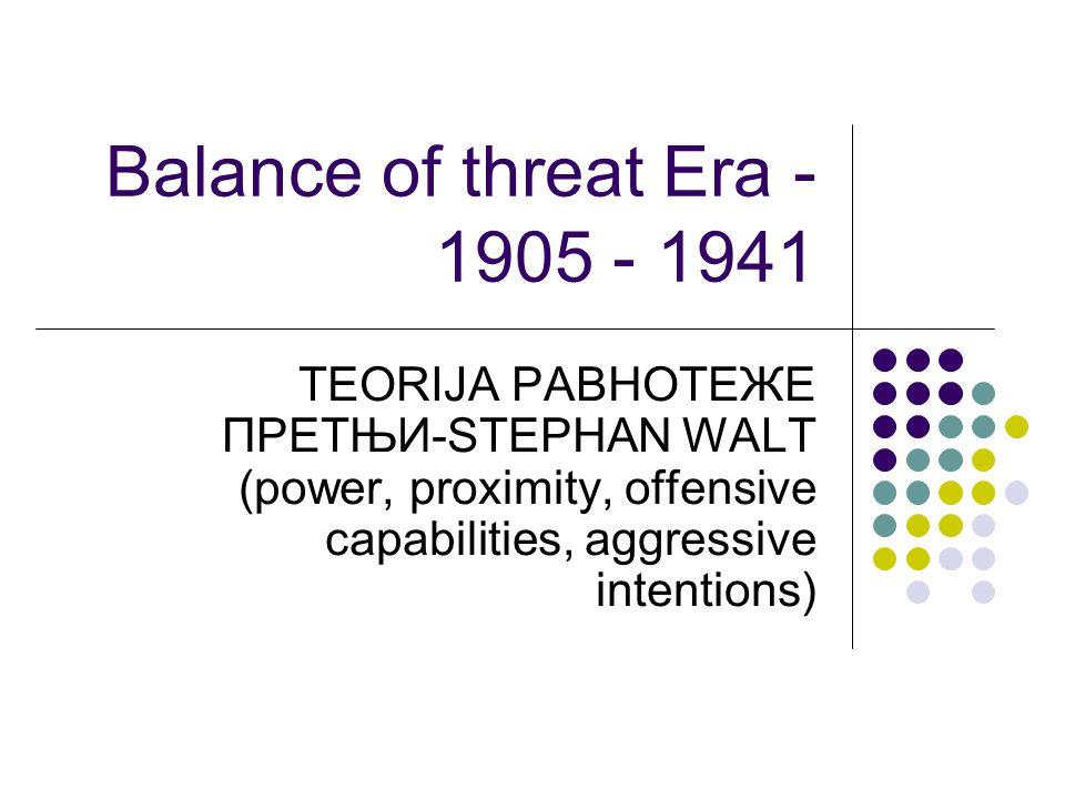 Balance of threat Era - 1905 - 1941 TEORIJA РАВНОТЕЖE ПРЕТЊИ-STEPHAN WALT (power, proximity, offensive capabilities, aggressive intentions)