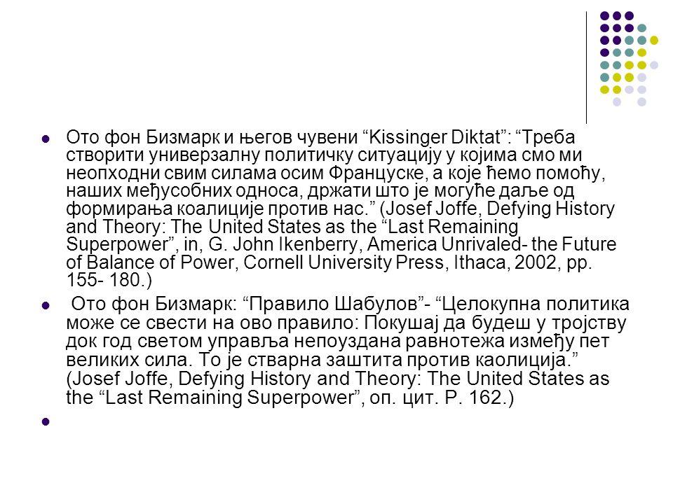 Ото фон Бизмарк и његов чувени Kissinger Diktat : Треба створити универзалну политичку ситуацију у којима смо ми неопходни свим силама осим Француске, а које ћемо помоћу, наших међусобних односа, држати што је могуће даље од формирања коалиције против нас. (Josef Joffe, Defying History and Theory: The United States as the Last Remaining Superpower , in, G.