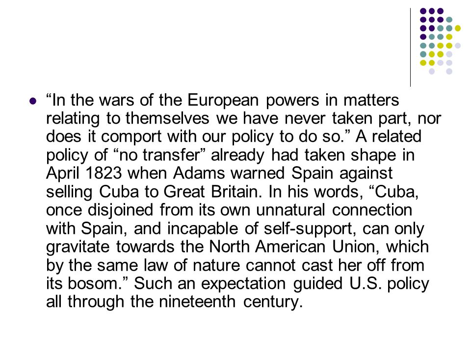 In the wars of the European powers in matters relating to themselves we have never taken part, nor does it comport with our policy to do so. A related policy of no transfer already had taken shape in April 1823 when Adams warned Spain against selling Cuba to Great Britain.