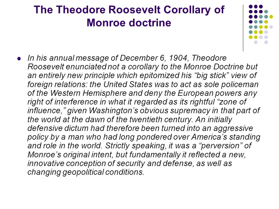 The Theodore Roosevelt Corollary of Monroe doctrine In his annual message of December 6, 1904, Theodore Roosevelt enunciated not a corollary to the Monroe Doctrine but an entirely new principle which epitomized his big stick view of foreign relations: the United States was to act as sole policeman of the Western Hemisphere and deny the European powers any right of interference in what it regarded as its rightful zone of influence, given Washington's obvious supremacy in that part of the world at the dawn of the twentieth century.