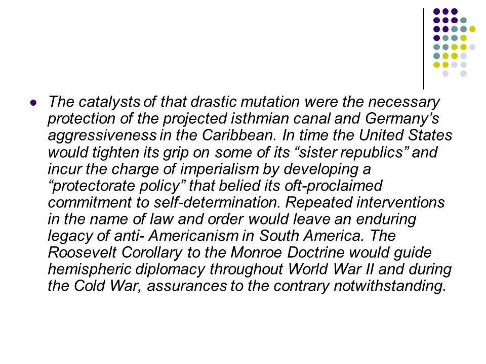 The catalysts of that drastic mutation were the necessary protection of the projected isthmian canal and Germany's aggressiveness in the Caribbean.