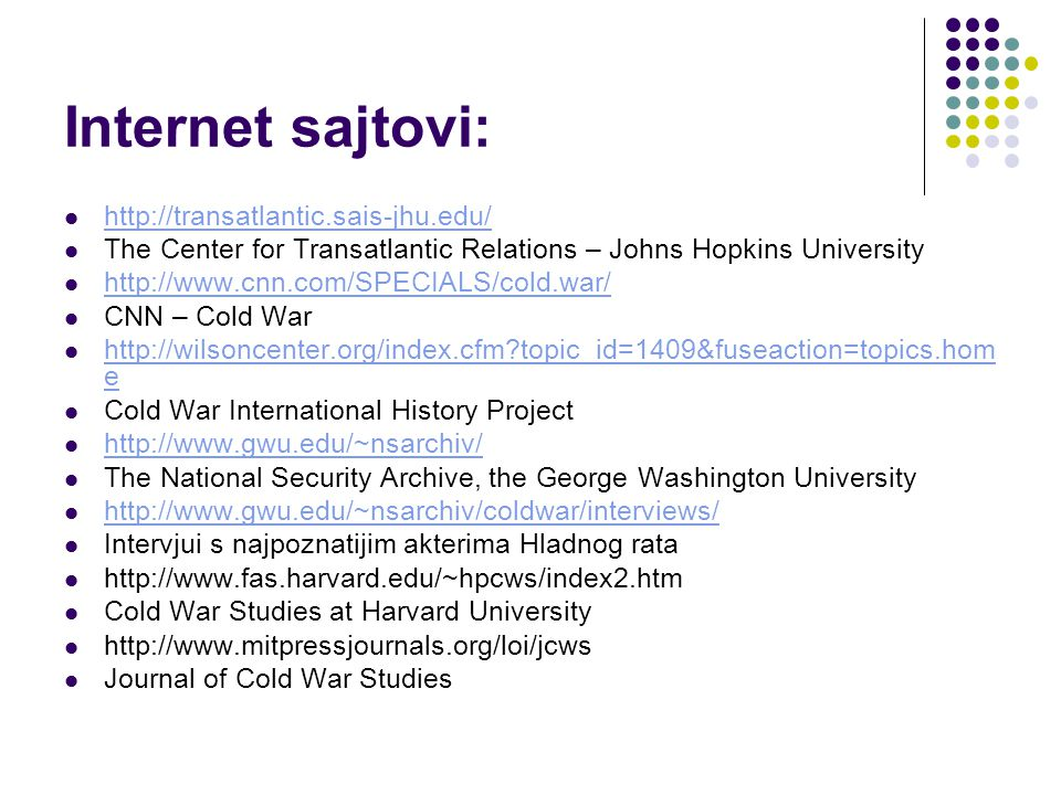 Internet sajtovi: http://transatlantic.sais-jhu.edu/ The Center for Transatlantic Relations – Johns Hopkins University http://www.cnn.com/SPECIALS/cold.war/ CNN – Cold War http://wilsoncenter.org/index.cfm topic_id=1409&fuseaction=topics.hom e http://wilsoncenter.org/index.cfm topic_id=1409&fuseaction=topics.hom e Cold War International History Project http://www.gwu.edu/~nsarchiv/ The National Security Archive, the George Washington University http://www.gwu.edu/~nsarchiv/coldwar/interviews/ Intervjui s najpoznatijim akterima Hladnog rata http://www.fas.harvard.edu/~hpcws/index2.htm Cold War Studies at Harvard University http://www.mitpressjournals.org/loi/jcws Journal of Cold War Studies