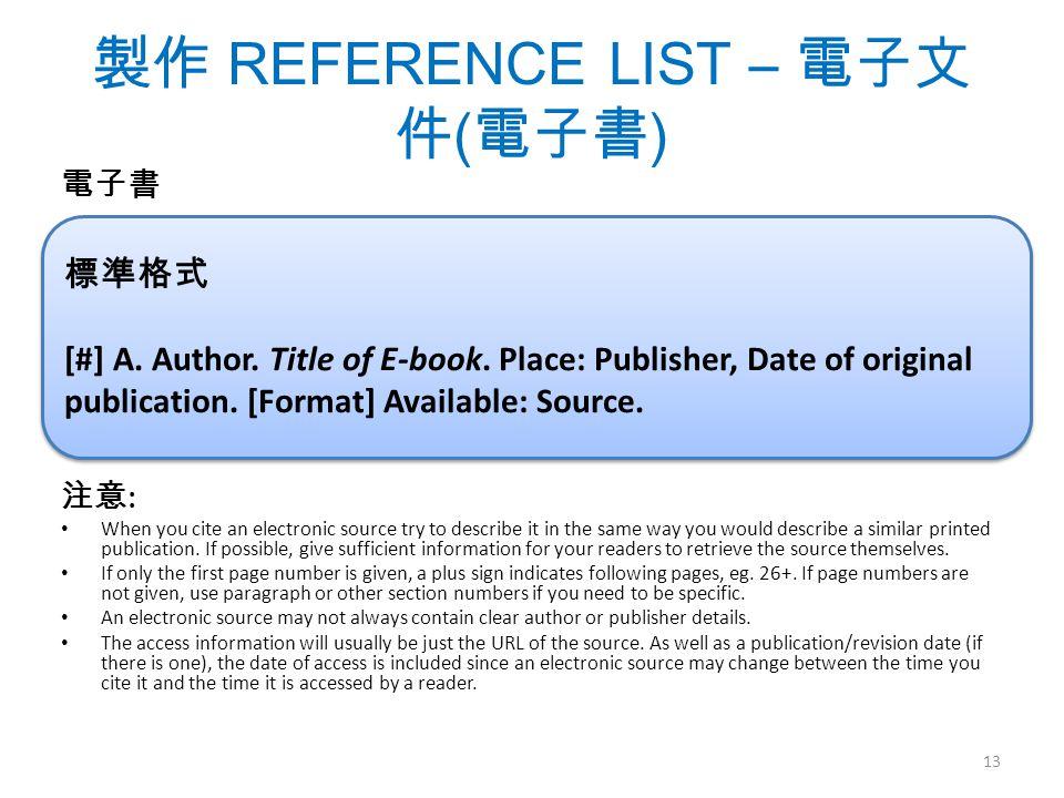 製作 REFERENCE LIST – 電子文 件 ( 電子書 ) 電子書 注意 : When you cite an electronic source try to describe it in the same way you would describe a similar printed publication.