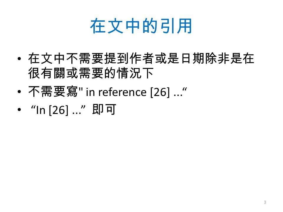 在文中的引用 在文中不需要提到作者或是日期除非是在 很有關或需要的情況下 不需要寫 in reference [26]... In [26]... 即可 3
