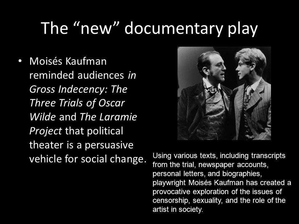 The new documentary play Moisés Kaufman reminded audiences in Gross Indecency: The Three Trials of Oscar Wilde and The Laramie Project that political theater is a persuasive vehicle for social change.