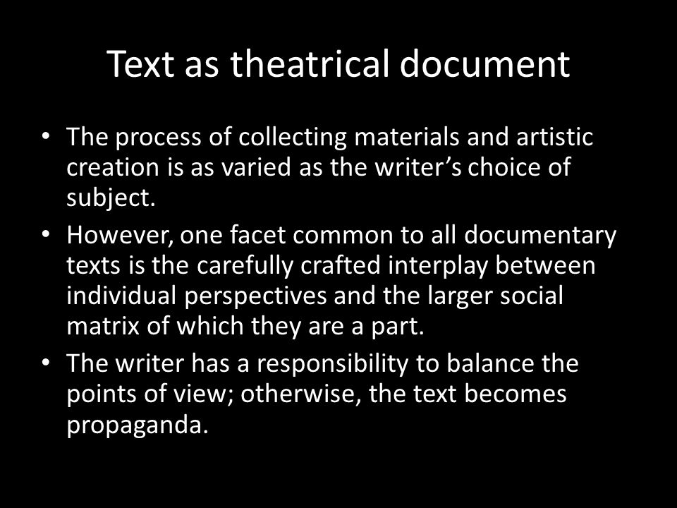 Text as theatrical document The process of collecting materials and artistic creation is as varied as the writer's choice of subject.