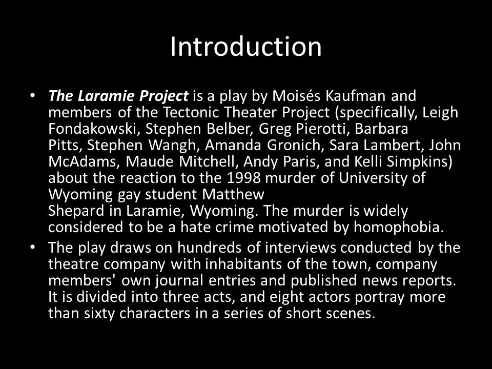 Introduction The Laramie Project is a play by Moisés Kaufman and members of the Tectonic Theater Project (specifically, Leigh Fondakowski, Stephen Belber, Greg Pierotti, Barbara Pitts, Stephen Wangh, Amanda Gronich, Sara Lambert, John McAdams, Maude Mitchell, Andy Paris, and Kelli Simpkins) about the reaction to the 1998 murder of University of Wyoming gay student Matthew Shepard in Laramie, Wyoming.