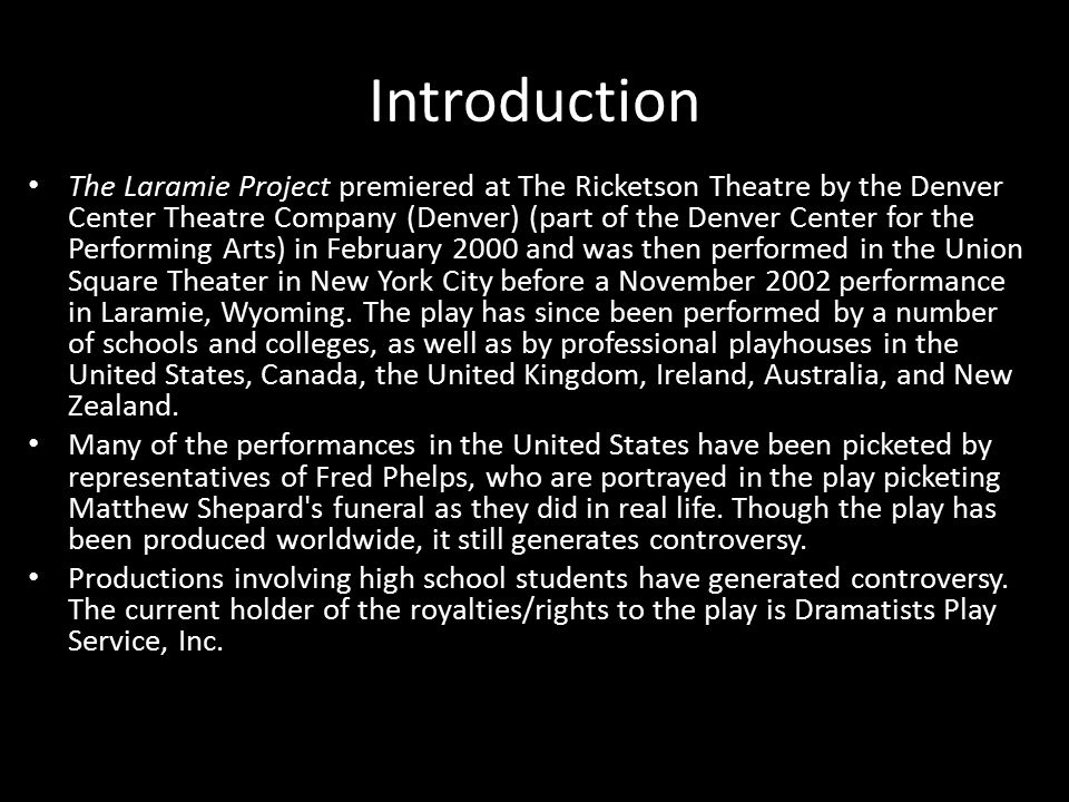 Introduction The Laramie Project premiered at The Ricketson Theatre by the Denver Center Theatre Company (Denver) (part of the Denver Center for the Performing Arts) in February 2000 and was then performed in the Union Square Theater in New York City before a November 2002 performance in Laramie, Wyoming.
